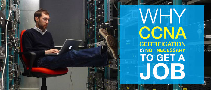 Why Cisco CCNA Certification is not Necessary to get a Job