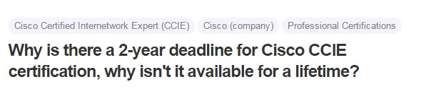 Why is there a 2-year deadline for Cisco CCIE certification, why isn't it available for a lifetime