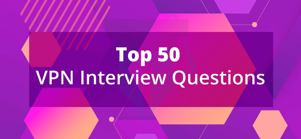 Top 50 VPN Interview Questions [UPDATED 2020]