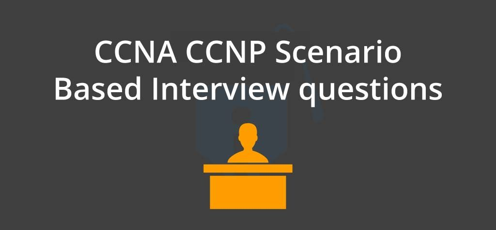 CCNA CCNP Scenario Based Interview questions
